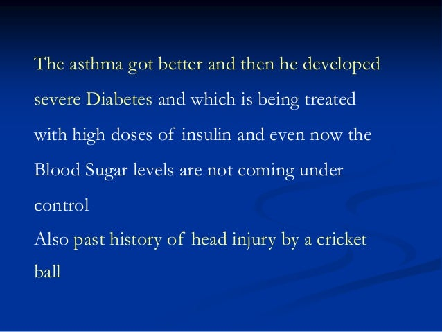 The asthma got better and then he developed severe Diabetes and which is being treated with high doses of insulin and even...
