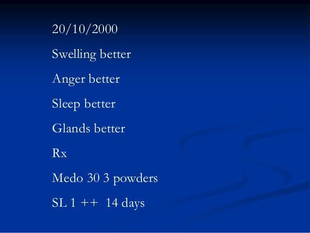20/10/2000  Swelling better Anger better  Sleep better Glands better Rx Medo 30 3 powders SL 1 ++ 14 days