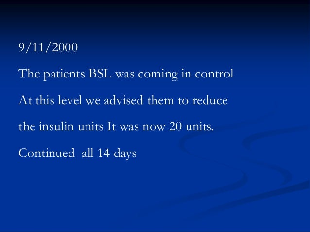 9/11/2000 The patients BSL was coming in control At this level we advised them to reduce the insulin units It was now 20 u...