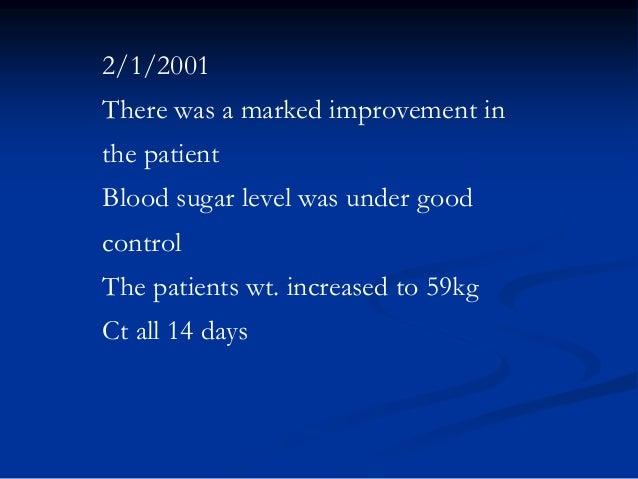 2/1/2001 There was a marked improvement in the patient Blood sugar level was under good control  The patients wt. increase...
