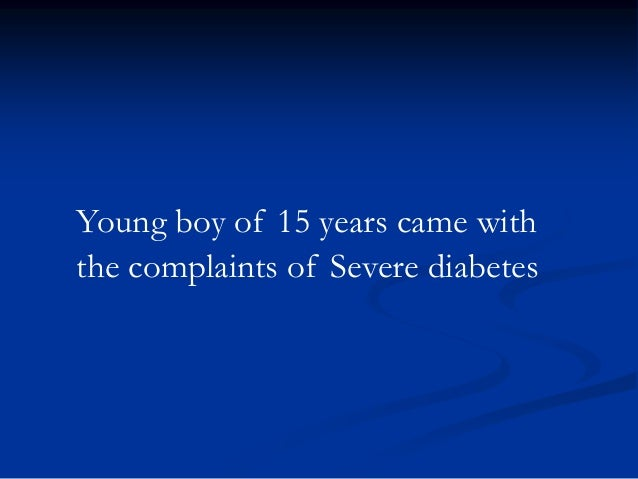Young boy of 15 years came with the complaints of Severe diabetes