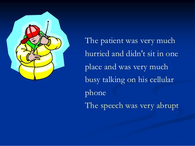 The patient was very much hurried and didn't sit in one place and was very much busy talking on his cellular phone The spe...