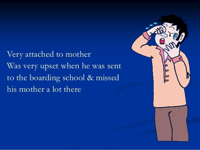 Very attached to mother Was very upset when he was sent to the boarding school & missed his mother a lot there