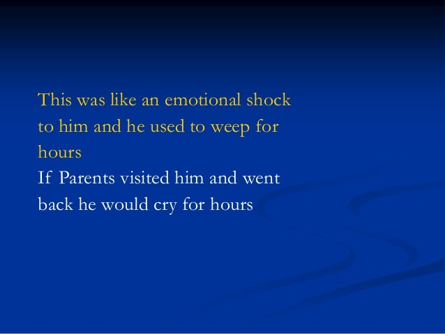 This was like an emotional shock to him and he used to weep for hours If Parents visited him and went back he would cry fo...
