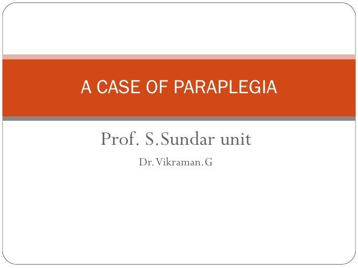 Prof. S.Sundar unit Dr. Vikraman.G A CASE OF PARAPLEGIA