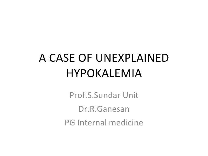 A CASE OF UNEXPLAINED HYPOKALEMIA Prof.S.Sundar Unit Dr.R.Ganesan PG Internal medicine