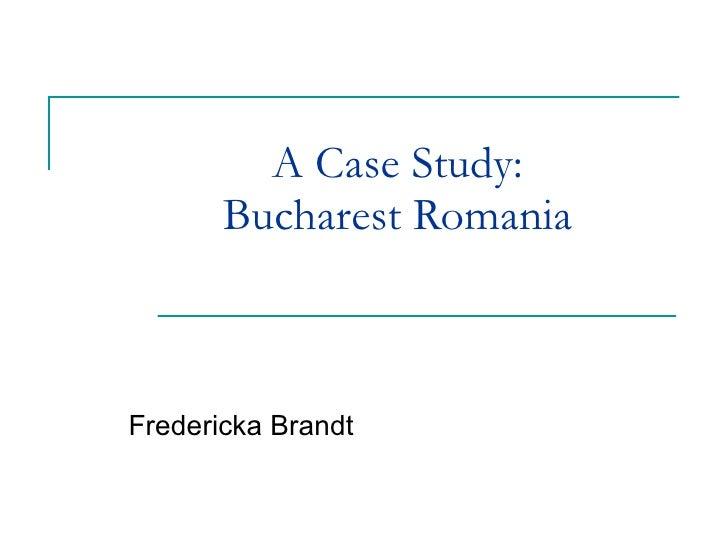 A Case Study:  Bucharest Romania  Fredericka Brandt