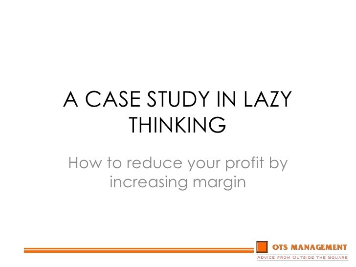 A CASE STUDY IN LAZY THINKING<br />How to reduce your profit by increasing margin<br />
