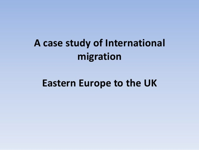 A case study of International migration Eastern Europe to the UK