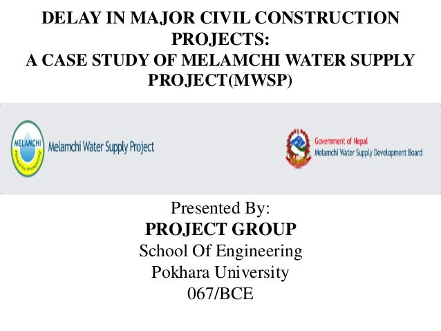 DELAY IN MAJOR CIVIL CONSTRUCTION PROJECTS: A CASE STUDY OF MELAMCHI WATER SUPPLY PROJECT(MWSP) Presented By: PROJECT GROU...
