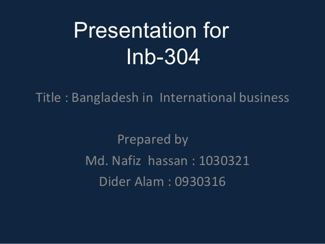 Presentation for Inb-304 Title : Bangladesh in International business Prepared by Md. Nafiz hassan : 1030321 Dider Alam : ...