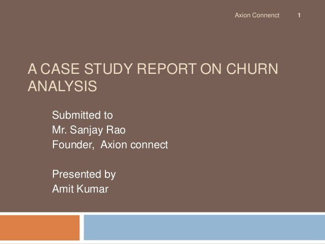 Axion Connenct   1A CASE STUDY REPORT ON CHURNANALYSIS  Submitted to  Mr. Sanjay Rao  Founder, Axion connect  Presented by...