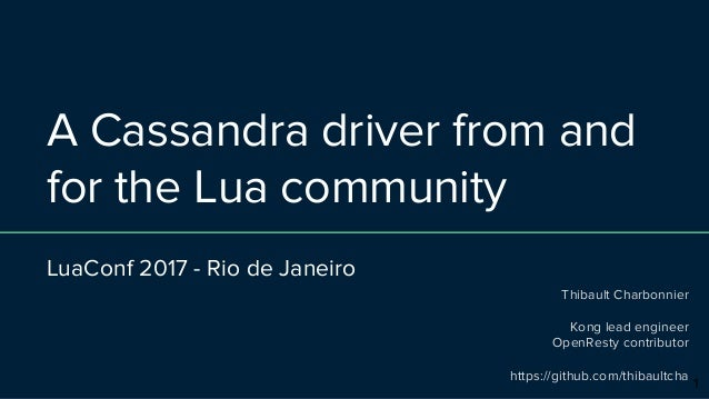 A Cassandra driver from and for the Lua community LuaConf 2017 - Rio de Janeiro Thibault Charbonnier Kong lead engineer Op...