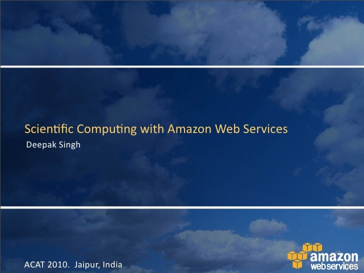 Scien&fic	   Compu&ng	   with	   Amazon	   Web	   Services Deepak	   Singh     ACAT	   2010.	   	   Jaipur,	   India