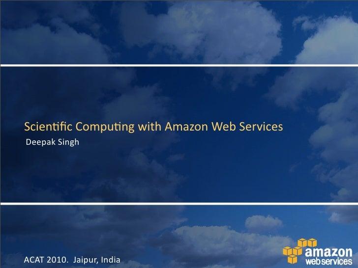 Scien&fic  Compu&ng  with  Amazon  Web  Services Deepak  Singh     ACAT  2010.    Jaipur,  India
