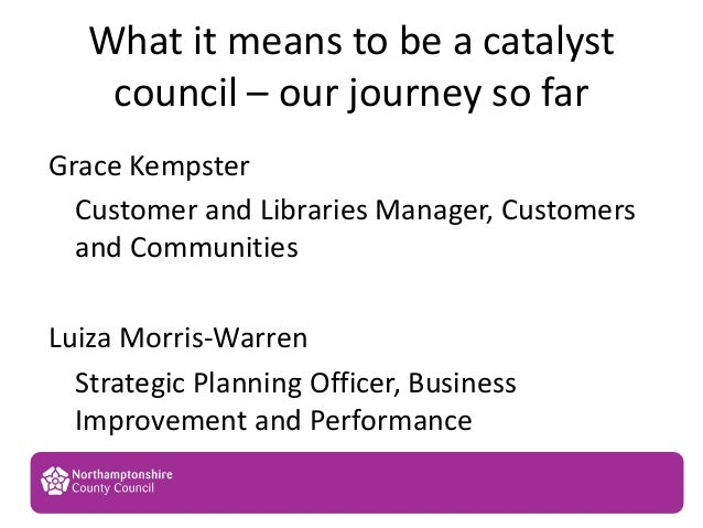 What it means to be a catalystcouncil – our journey so far1Grace KempsterCustomer and Libraries Manager, Customersand Comm...