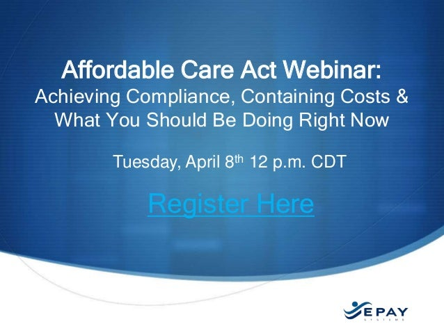 EPAYsystems.com Tuesday, April 8th 12 p.m. CDT Register Here Affordable Care Act Webinar: Achieving Compliance, Containing...
