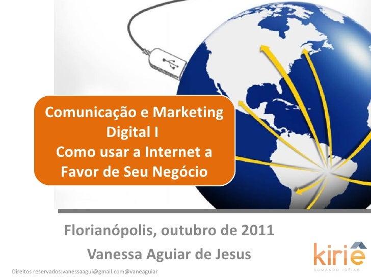 Florianópolis, outubro de 2011 Vanessa Aguiar de Jesus Comunicação e Marketing Digital I  Como usar a Internet a Favor de ...
