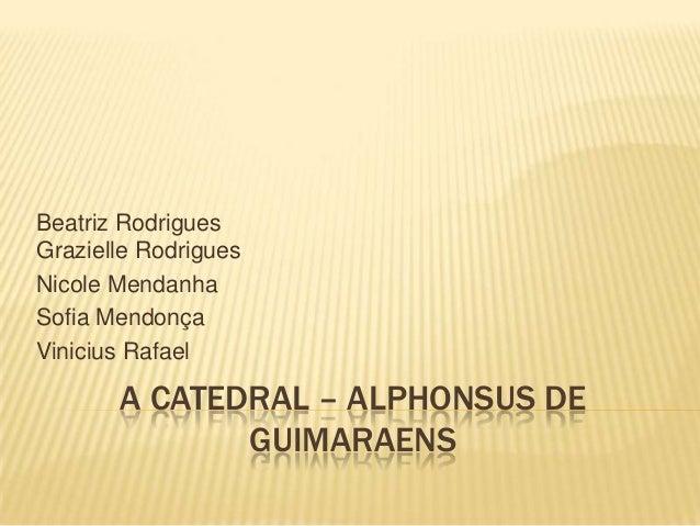 A CATEDRAL – ALPHONSUS DE GUIMARAENS Beatriz Rodrigues Grazielle Rodrigues Nicole Mendanha Sofia Mendonça Vinicius Rafael