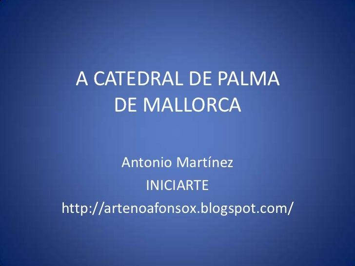 A CATEDRAL DE PALMA      DE MALLORCA          Antonio Martínez             INICIARTEhttp://artenoafonsox.blogspot.com/
