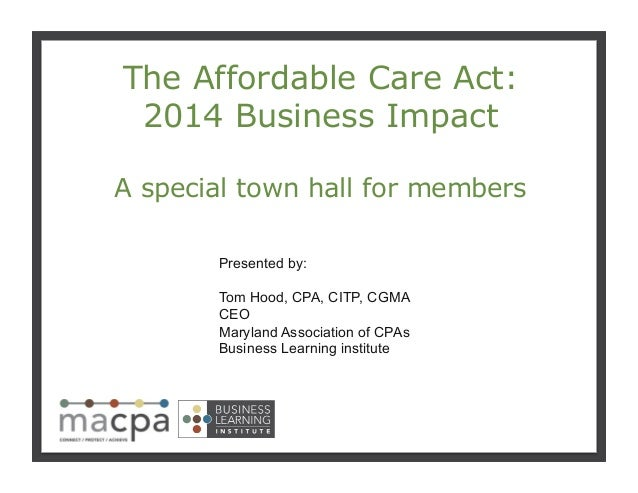 111 The Affordable Care Act: 2014 Business Impact A special town hall for members Presented by: Tom Hood, CPA, CITP, CGMA ...