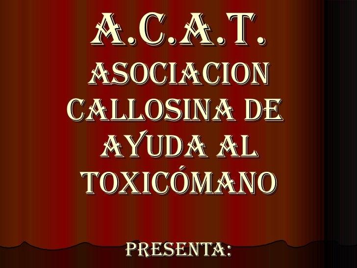 A.C.A.T. Asociacion Callosina de  Ayuda al Toxicómano Presenta:
