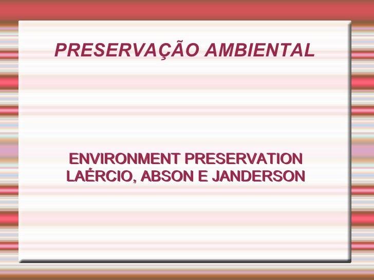PRESERVAÇÃO AMBIENTAL  ENVIRONMENT PRESERVATION LAÉRCIO, ABSON E JANDERSON ENVIRONMENT PRESERVATION LAÉRCIO, ABSON E JANDE...