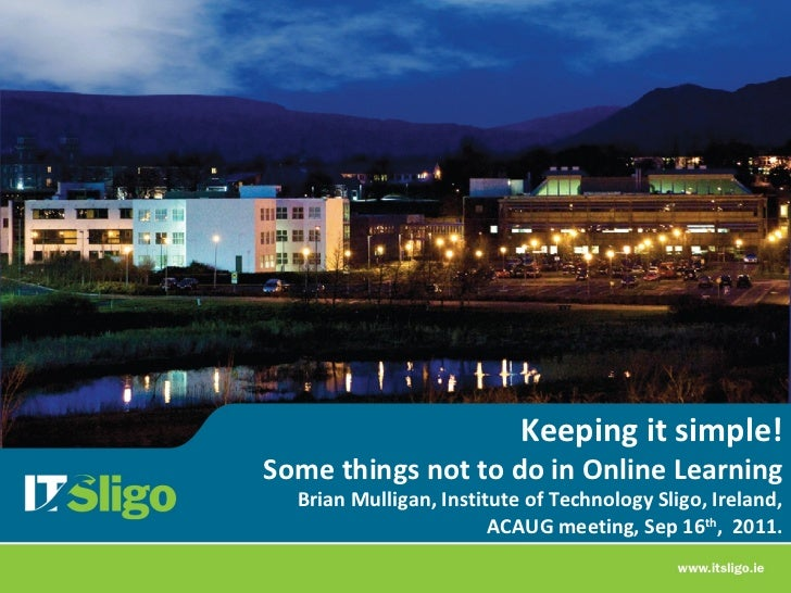 Keeping it simple!Some things not to do in Online Learning  Brian Mulligan, Institute of Technology Sligo, Ireland,       ...