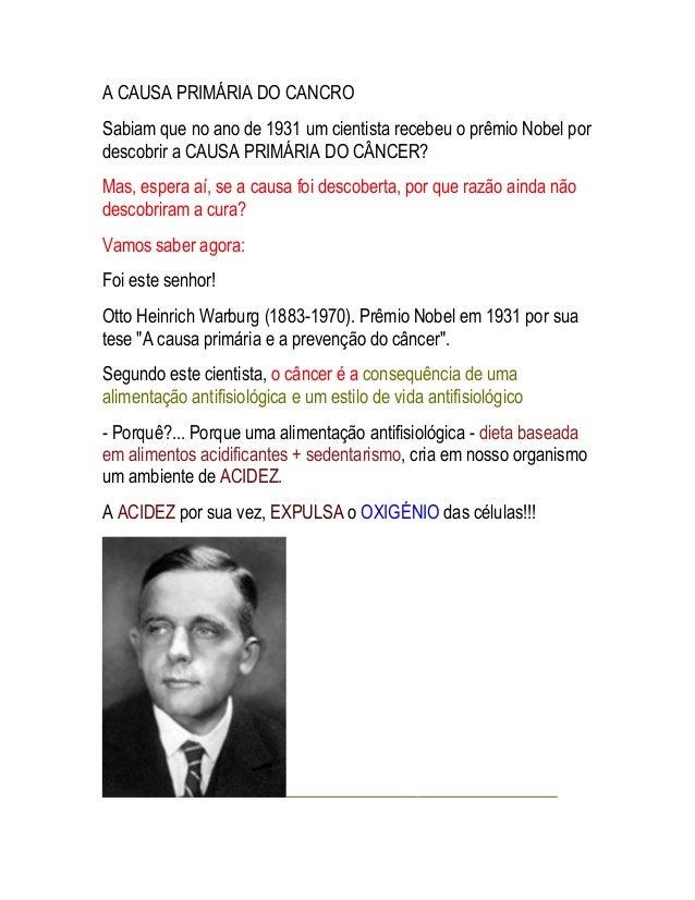 A CAUSA PRIMÁRIA DO CANCRO Sabiam que no ano de 1931 um cientista recebeu o prêmio Nobel por descobrir a CAUSA PRIMÁRIA DO...