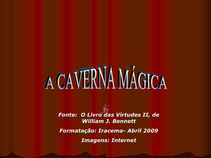 A CAVERNA MÁGICA Fonte:  O Livro das Virtudes II, de William J. Bennett Formatação: Iracema- Abril 2009 Imagens: Internet