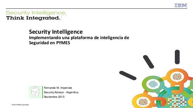 © 2013 IBM Corporation IBM Security © 2014 IBM Corporation Security Intelligence Implementando una plataforma de inteligen...