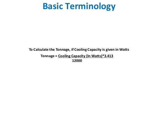 Basic TerminologyTo Calculate the Tonnage, if Cooling Capacity is given in Watts       Tonnage = Cooling Capacity (In Watt...