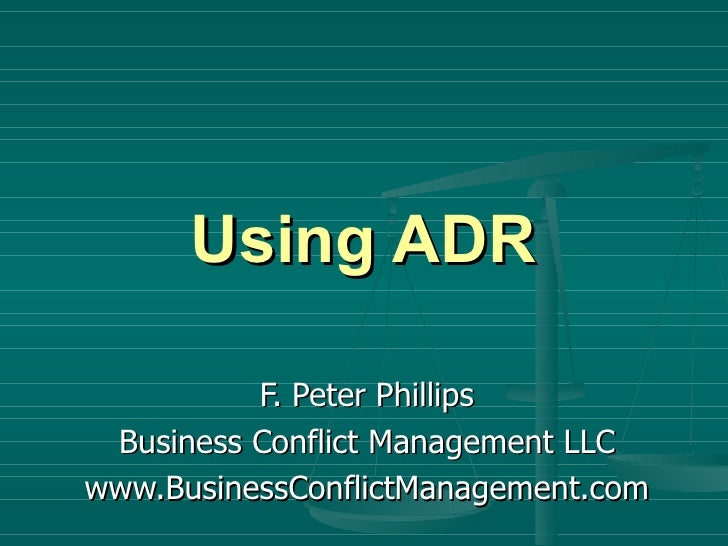 Using ADR F. Peter Phillips Business Conflict Management LLC www.BusinessConflictManagement.com