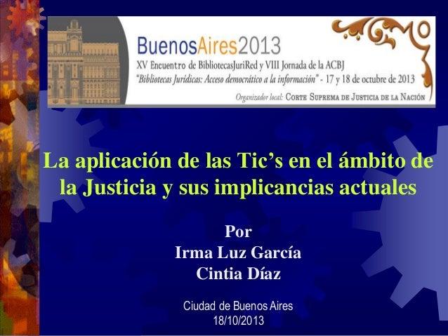 La aplicación de las Tic's en el ámbito de la Justicia y sus implicancias actuales Por Irma Luz García Cintia Díaz Ciudad ...