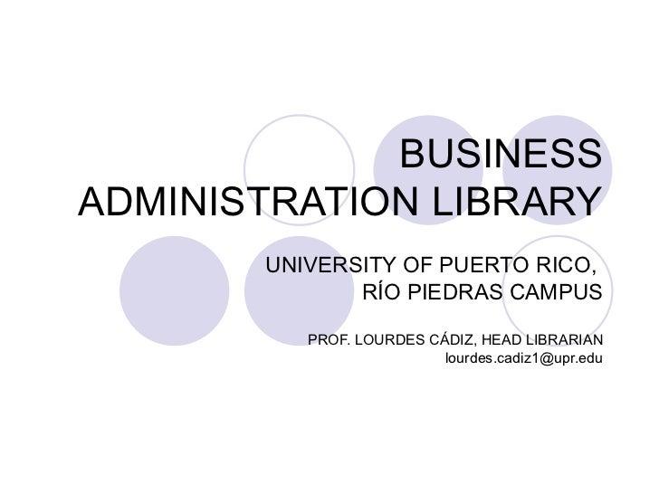 BUSINESS ADMINISTRATION LIBRARY UNIVERSITY OF PUERTO RICO,  R ÍO PIEDRAS CAMPUS PROF. LOURDES CÁDIZ, HEAD LIBRARIAN [email...