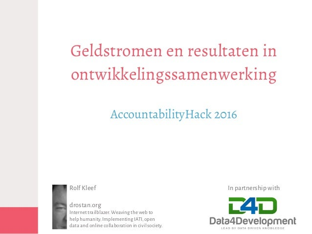 Geldstromen en resultaten in ontwikkelingssamenwerking AccountabilityHack 2016 In partnership withRolf Kleef drostan.org I...