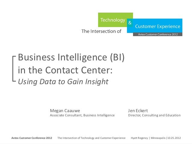 Business Intelligence (BI)     in the Contact Center:     Using Data to Gain Insight                                 Megan...