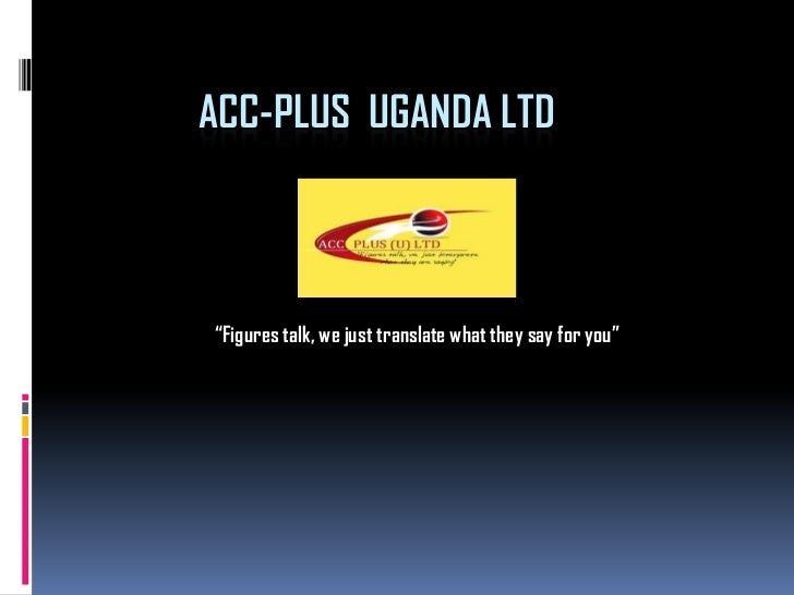 """ACC-PLUS UGANDA LTD""""Figures talk, we just translate what they say for you"""""""