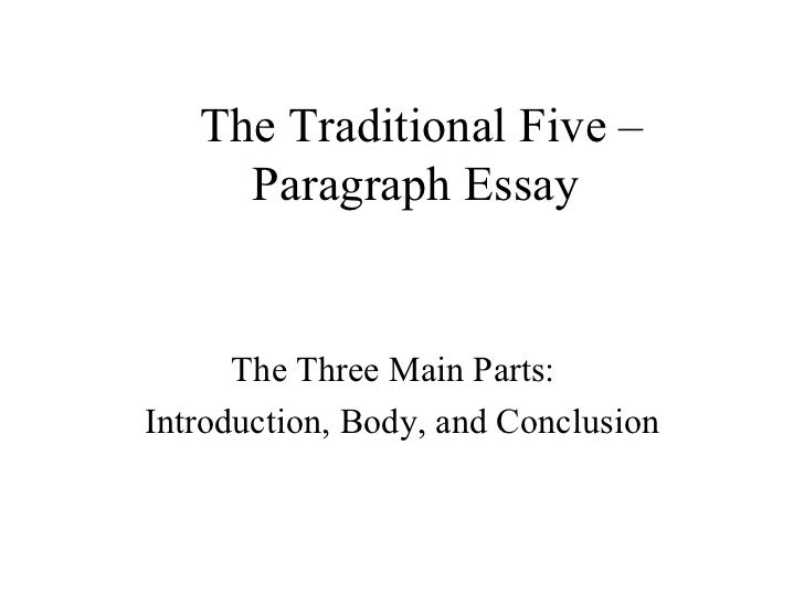 The Traditional Five –     Paragraph Essay      The Three Main Parts:Introduction, Body, and Conclusion