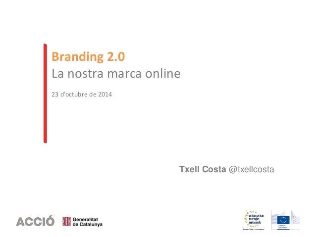 Branding 2.0  La nostra marca online  23 d'octubre de 2014  Txell Costa @txellcosta