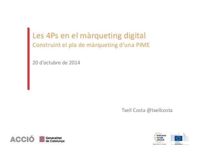 Les 4Ps en el màrqueting digital  Construint el pla de màrqueting d'una PIME  20 d'octubre de 2014  Txell Costa @txellcost...