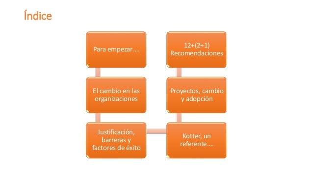 Índice  Para empezar….  El cambio en las organizaciones  Justificación, barreras y factores de éxito  Kotter, un referente...
