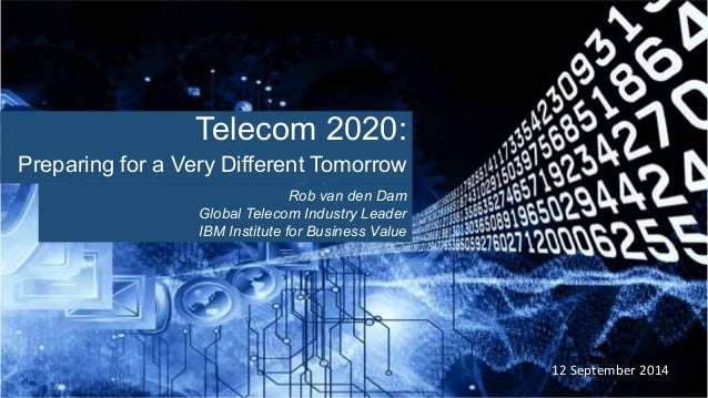 12 September 2014 Telecom 2020: Preparing for a Very Different Tomorrow Rob van den Dam Global Telecom Industry Leader IBM...