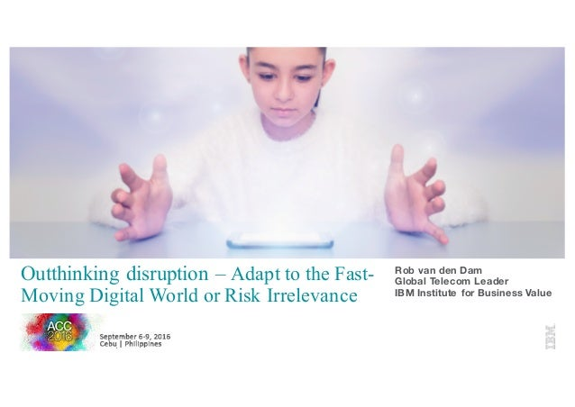 Outthinking disruption – Adapt to the Fast- Moving Digital World or Risk Irrelevance Rob van den Dam Global Telecom Leader...