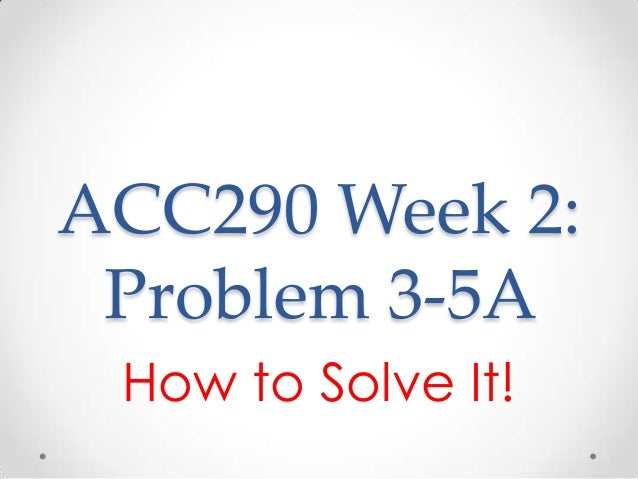 acc 290 problem 3 5a Acc 290 week 2 individual assignment problems and exercises wiley plus e 3-4,3-9,p3-5a,3-6a resources: wileyplus and financial.