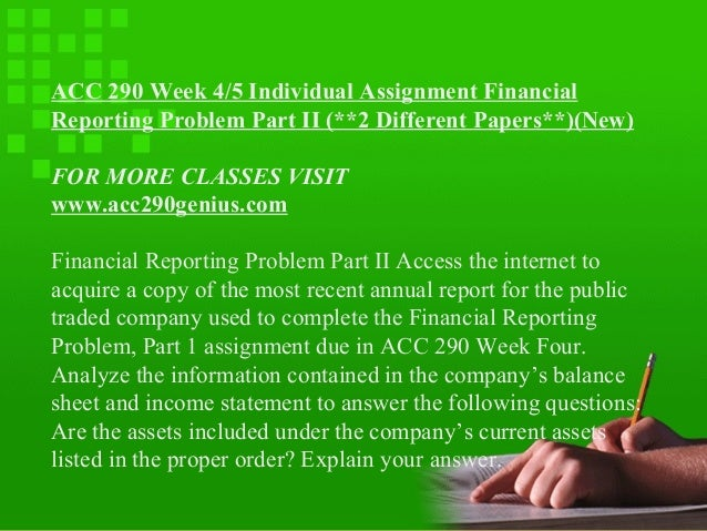 xacc 290 individual financial reporting problem part 2 Individual financial reporting problem, part 2 access the internet to acquire a copy of the most recent annual report for the publicly traded company used to complete the financial reporting problem, part 1 assignment due in week six.