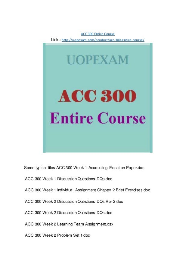 ACC 300 Entire Course Link : http://uopexam.com/product/acc-300-entire-course/ Some typical files ACC 300 Week 1 Accountin...