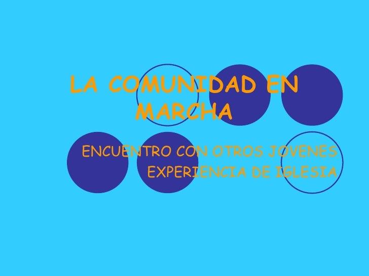 LA COMUNIDAD EN MARCHA<br />ENCUENTRO CON OTROS JOVENES<br />EXPERIENCIA DE IGLESIA<br />
