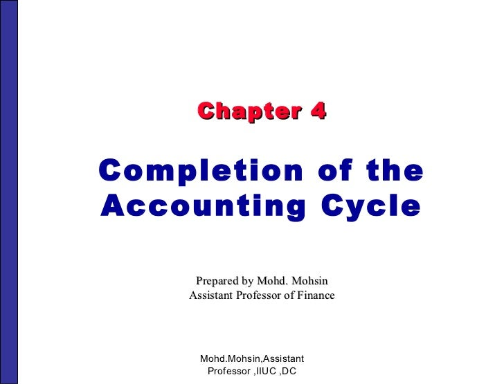 Chapter 4 Completion of the Accounting Cycle Prepared by Mohd. Mohsin Assistant Professor of Finance Mohd.Mohsin,Assistant...