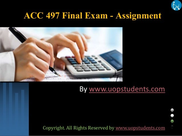 ACC 497 Final Exam - Assignment By www.uopstudents.com Copyright. All Rights Reserved by www.uopstudents.com